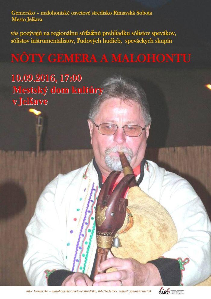 Gemersko - malohontské osvetové stredisko v Rimavskej Sobote, pozýva všetkých priaznivcov ľudovej hudby a ľudovej piesne na regionálnu súťaž hudobného folklóru, okresov Rimavská Sobota a Revúca do Jelšavy. Reginálna súťaž pod názvom Nôty Gemera a Malohontu sa uskutoční 10. septembra 2016 od 17:00 v Dome kultúry v Jelšave. Účinkujúci - súťažiaci sa predstavia v kategóriách sólisti speváci, sólisti inštrumentalisti, ľudové hudby a spevácke skupiny. Predstavia sa nám speváci a muzikanti z FS Háj a Rimavan z Rimavskej Soboty, ŽSS Skaliny z Hnúšte, fujarista Roman Košičiar z Tisovca, Fsk Levenda z Muráňa, FSk Spod Kohúta z Muránskej Zdychavy - Revúčky, FSk z Revúčky a FS Vepor z Klenovca.